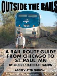 Outside the Rails: A Rail Route Guide from Chicago to St. Paul, Mn (Abbreviated Edition) by Robert & Kandace Tabern