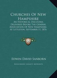 Churches of New Hampshire Churches of New Hampshire: An Historical Discourse, Delivered Before the General Associan Historical Discourse, Delivered Before the General Association of New Hampshire, at Littleton, September 11, 1876 (18ation of New Hampshire by Edwin David Sanborn