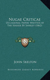 Nugae Criticae: Occasional Papers Written at the Seaside by Shirley (1862) by John Skelton