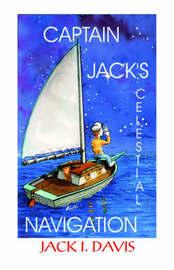 Captain Jack's Celestial Navigation by Jack I. Davis