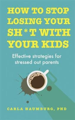 How to Stop Losing Your Sh*t with Your Kids: Effective strategies for stressed out parents by Carla Naumburg