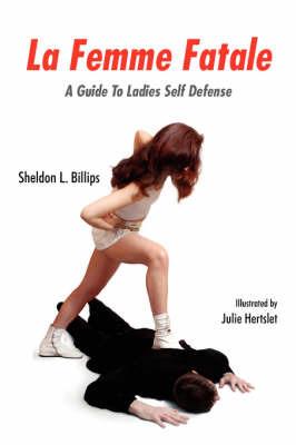 La Femme Fatale: A Guide to Ladies Self Defense by Sheldon L. Billips image