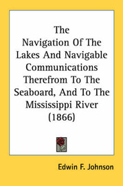 The Navigation of the Lakes and Navigable Communications Therefrom to the Seaboard, and to the Mississippi River (1866) by Edwin F. Johnson image
