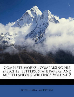 Complete Works: Comprising His Speeches, Letters, State Papers, and Miscellaneous Writings Volume 2 by Abraham Lincoln