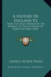 A History of England V2: From the First Invasion by the Romans, to the Accession of Queen Victoria (1845) by George Ayliffe Poole