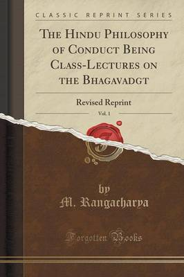 The Hindu Philosophy of Conduct Being Class-Lectures on the Bhagavadg T, Vol. 1 by M. Rangacharya