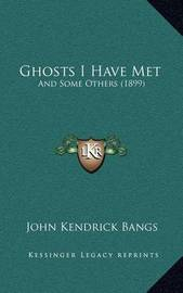 Ghosts I Have Met: And Some Others (1899) by John Kendrick Bangs