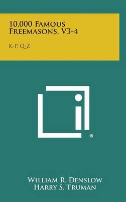 10,000 Famous Freemasons, V3-4: K-P, Q-Z by William R. Denslow