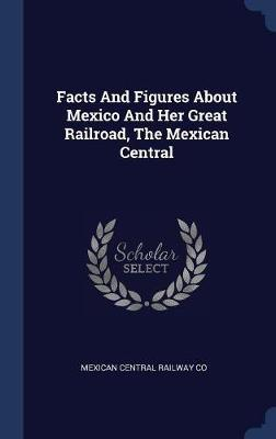 Facts and Figures about Mexico and Her Great Railroad, the Mexican Central