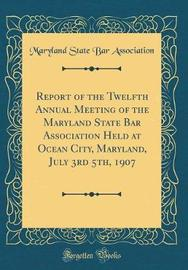 Report of the Twelfth Annual Meeting of the Maryland State Bar Association Held at Ocean City, Maryland, July 3rd 5th, 1907 (Classic Reprint) by Maryland State Bar Association image