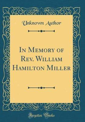In Memory of REV. William Hamilton Miller (Classic Reprint) by Unknown Author