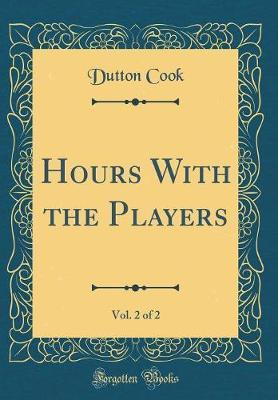 Hours with the Players, Vol. 2 of 2 (Classic Reprint) by Dutton Cook