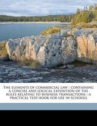 The Elements of Commercial Law: Containing a Concise and Logical Exposition of the Rules Relating to Business Transactions: A Practical Text-Book for Use in Schools by Edward Whiton Spencer