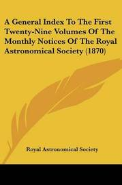A General Index To The First Twenty-Nine Volumes Of The Monthly Notices Of The Royal Astronomical Society (1870) by Royal Astronomical Society