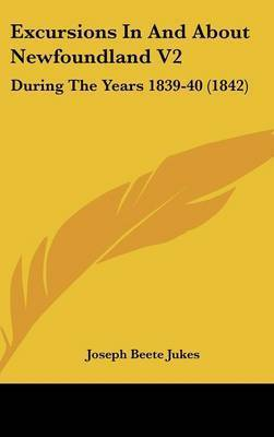 Excursions in and about Newfoundland V2: During the Years 1839-40 (1842) by Joseph Beete Jukes