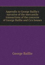 Appendix to George Baillie's Narrative of the Mercantile Transactions of the Concerns of George Baillie and Co's Houses by George Baillie