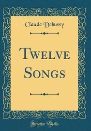 Twelve Songs (Classic Reprint) by Claude Debussy image