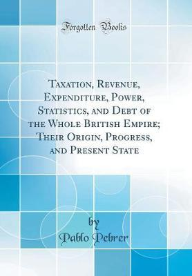 Taxation, Revenue, Expenditure, Power, Statistics, and Debt of the Whole British Empire; Their Origin, Progress, and Present State (Classic Reprint) by Pablo Pebrer