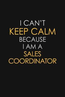 I Can't Keep Calm Because I Am A Sales Coordinator by Blue Stone Publishers