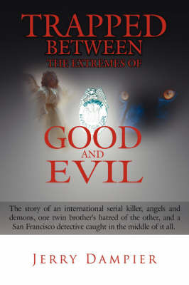 Trapped Between the Extremes of Good and Evil: The Story of an International Serial Killer, Angels and Demons, One Twin Brother's Hatred of the Other, and a San Francisco Detective Caught in the Middle of It All. by Jerry Dampier