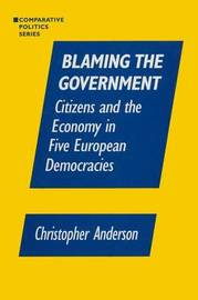 Blaming the Government: Citizens and the Economy in Five European Democracies by Christopher A Anzalone