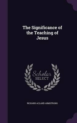 The Significance of the Teaching of Jesus by Richard Acland Armstrong