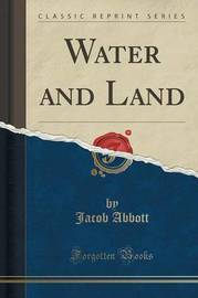 Water and Land (Classic Reprint) by Jacob Abbott
