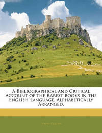 A Bibliographical and Critical Account of the Rarest Books in the English Language, Alphabetically Arranged. by J.Payne Collier