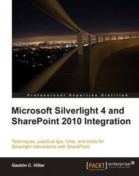 Microsoft Silverlight 4 and SharePoint 2010 Integration by Gaston C Hillar