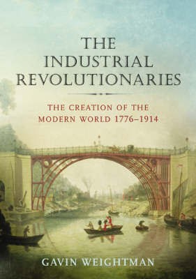 The Industrial Revolutionaries: The Creation of the Modern World 1776-1914 by Gavin Weightman image