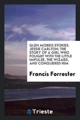 Glen Morris Stories. Jessie Carlton; The Story of a Girl Who Fought with the Little Impulse, the Wizard, and Conquered Him by Francis Forrester image
