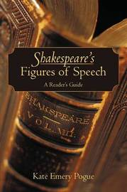Shakespeare's Figures of Speech: A Reader's Guide by Kate Emery Pogue