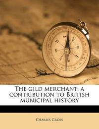 The Gild Merchant; A Contribution to British Municipal History Volume 2 by Charles Gross