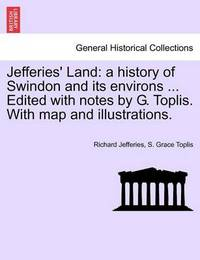 Jefferies' Land: A History of Swindon and Its Environs ... Edited with Notes by G. Toplis. with Map and Illustrations. by Richard Jefferies