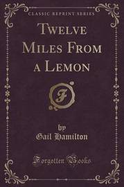 Twelve Miles from a Lemon (Classic Reprint) by Gail Hamilton