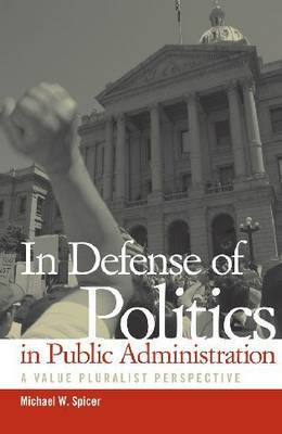 In Defense of Politics in Public Administration: A Value Pluralist Perspective by Michael W Spicer