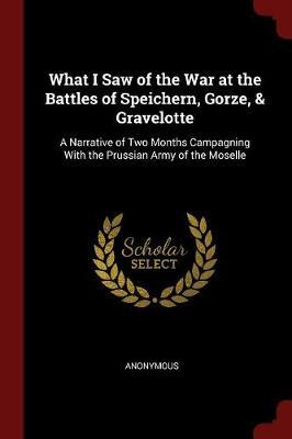 What I Saw of the War at the Battles of Speichern, Gorze, & Gravelotte by * Anonymous