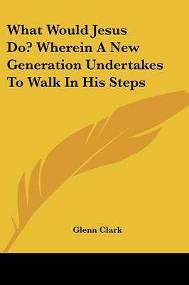 What Would Jesus Do? Wherein a New Generation Undertakes to Walk in His Steps by Glenn Clark