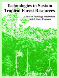 Technologies to Sustain Tropical Forest Resources by Of Tecnology Assessment Office of Tecnology Assessment