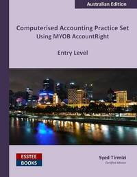 Computerised Accounting Practice Set Using Myob Accountright - Entry Level by Syed Tirmizi