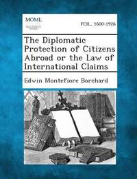 The Diplomatic Protection of Citizens Abroad or the Law of International Claims by Edwin Montefiore Borchard