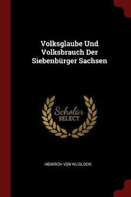Volksglaube Und Volksbrauch Der Siebenburger Sachsen by Heinrich von Wlislocki