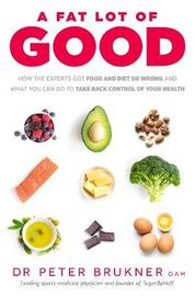 A Fat Lot of Good: How the Experts Got Food and Diet So Wrong and What You Can Do to Take Back Control of Your Health by Dr Peter Brukner