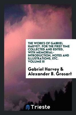 The Works of Gabriel Harvey. for the First Time Collected and Edited, with Memorial-Introduction, Notes and Illustrations, Etc. Volume III by Gabriel Harvey image