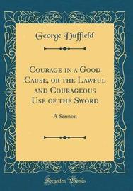 Courage in a Good Cause, or the Lawful and Courageous Use of the Sword by George Duffield