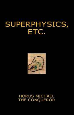 Superphysics, Etc. by Horus Michael the Conqueror