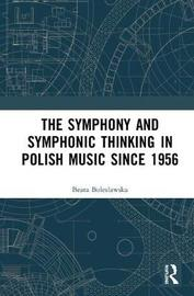 The Symphony and Symphonic Thinking in Polish Music Since 1956 by Beata Boleslawska