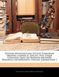 Systema Mycologicum: Sistens Fungorum Ordines, Genera Et Species, Huc Usque Cognitas, Quas Ad Normam Methodi Naturalis Determinavit, Volume 3, Part 1 by Elias Magnus Fries