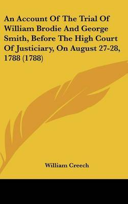 An Account of the Trial of William Brodie and George Smith, Before the High Court of Justiciary, on August 27-28, 1788 (1788) by William Creech image