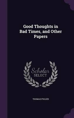Good Thoughts in Bad Times, and Other Papers by Thomas Fuller .